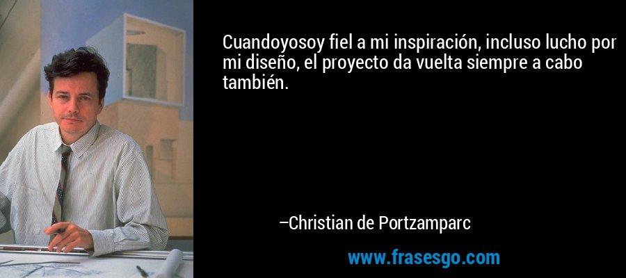 Cuandoyosoy fiel a mi inspiración, incluso lucho por mi diseño, el proyecto da vuelta siempre a cabo también. – Christian de Portzamparc