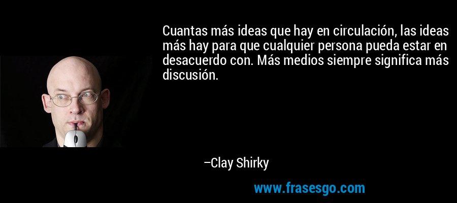 Cuantas más ideas que hay en circulación, las ideas más hay para que cualquier persona pueda estar en desacuerdo con. Más medios siempre significa más discusión. – Clay Shirky