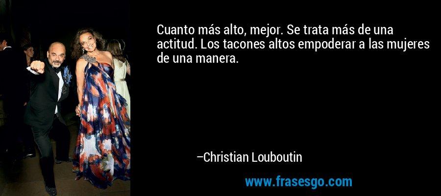 Cuanto más alto, mejor. Se trata más de una actitud. Los tacones altos empoderar a las mujeres de una manera. – Christian Louboutin