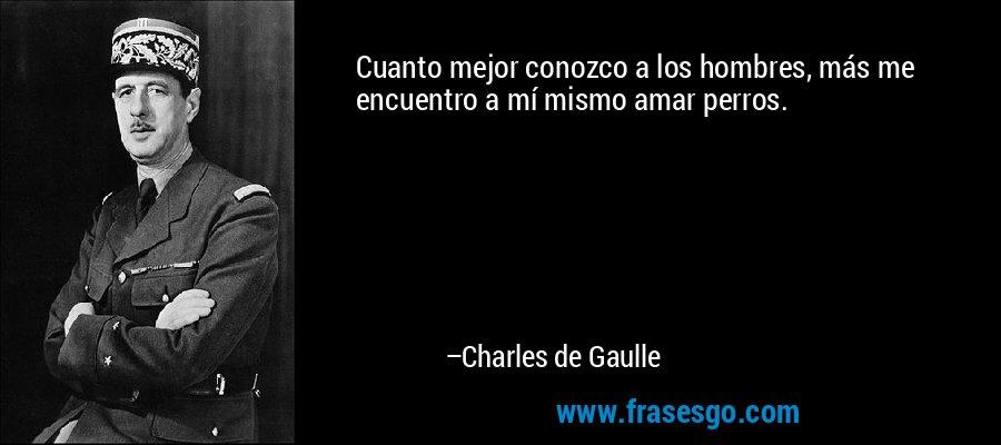 Cuanto mejor conozco a los hombres, más me encuentro a mí mismo amar perros. – Charles de Gaulle