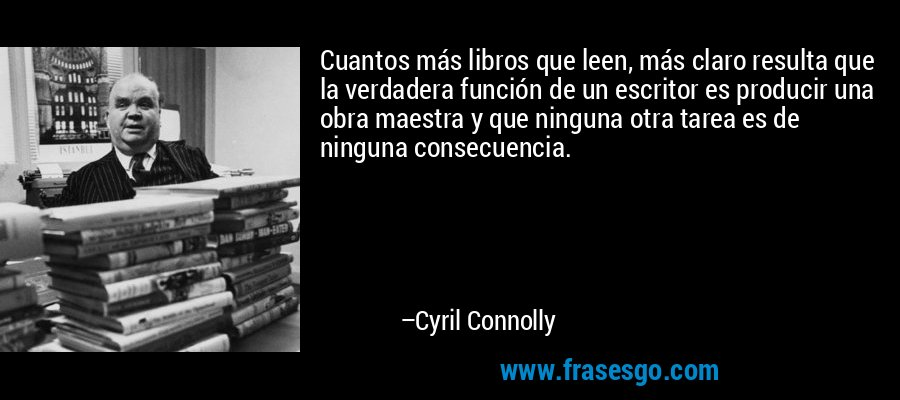 Cuantos más libros que leen, más claro resulta que la verdadera función de un escritor es producir una obra maestra y que ninguna otra tarea es de ninguna consecuencia. – Cyril Connolly