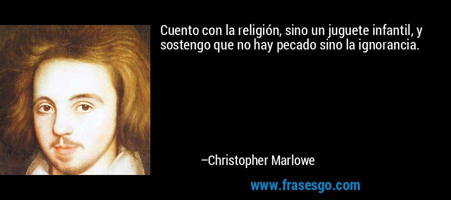 Cuento con la religión, sino un juguete infantil, y sostengo que no hay pecado sino la ignorancia. – Christopher Marlowe