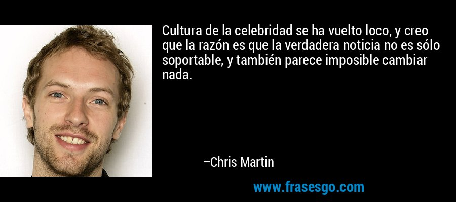Cultura de la celebridad se ha vuelto loco, y creo que la razón es que la verdadera noticia no es sólo soportable, y también parece imposible cambiar nada. – Chris Martin