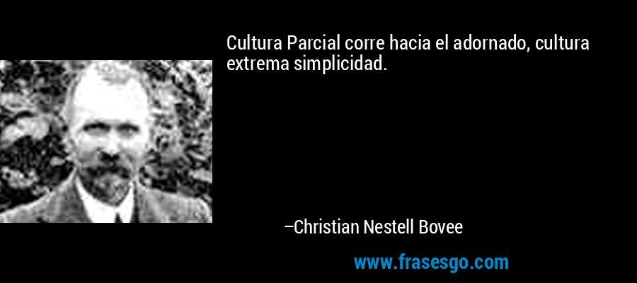 Cultura Parcial corre hacia el adornado, cultura extrema simplicidad. – Christian Nestell Bovee