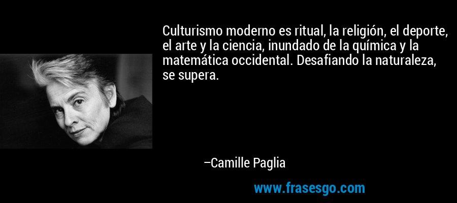 Culturismo moderno es ritual, la religión, el deporte, el arte y la ciencia, inundado de la química y la matemática occidental. Desafiando la naturaleza, se supera. – Camille Paglia