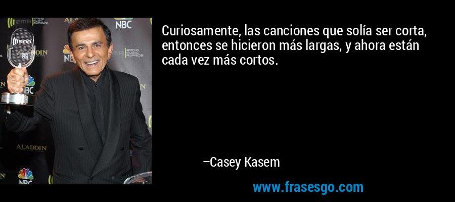 Curiosamente, las canciones que solía ser corta, entonces se hicieron más largas, y ahora están cada vez más cortos. – Casey Kasem