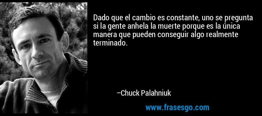 Dado que el cambio es constante, uno se pregunta si la gente anhela la muerte porque es la única manera que pueden conseguir algo realmente terminado. – Chuck Palahniuk