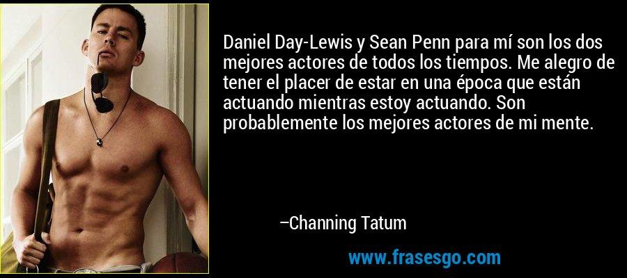 Daniel Day-Lewis y Sean Penn para mí son los dos mejores actores de todos los tiempos. Me alegro de tener el placer de estar en una época que están actuando mientras estoy actuando. Son probablemente los mejores actores de mi mente. – Channing Tatum
