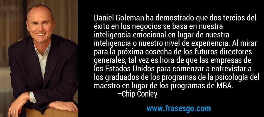 Daniel Goleman ha demostrado que dos tercios del éxito en los negocios se basa en nuestra inteligencia emocional en lugar de nuestra inteligencia o nuestro nivel de experiencia. Al mirar para la próxima cosecha de los futuros directores generales, tal vez es hora de que las empresas de los Estados Unidos para comenzar a entrevistar a los graduados de los programas de la psicología del maestro en lugar de los programas de MBA. – Chip Conley