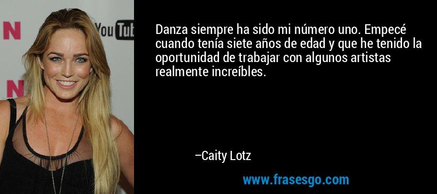 Danza siempre ha sido mi número uno. Empecé cuando tenía siete años de edad y que he tenido la oportunidad de trabajar con algunos artistas realmente increíbles. – Caity Lotz