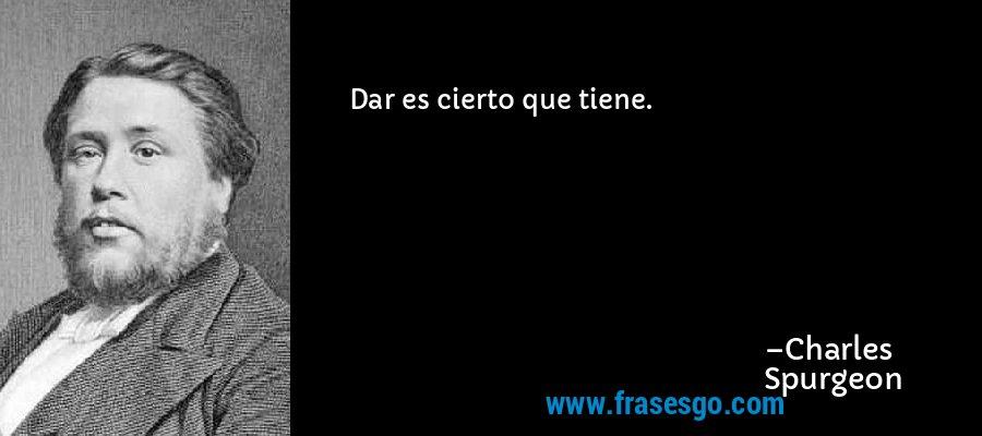 Dar es cierto que tiene. – Charles Spurgeon