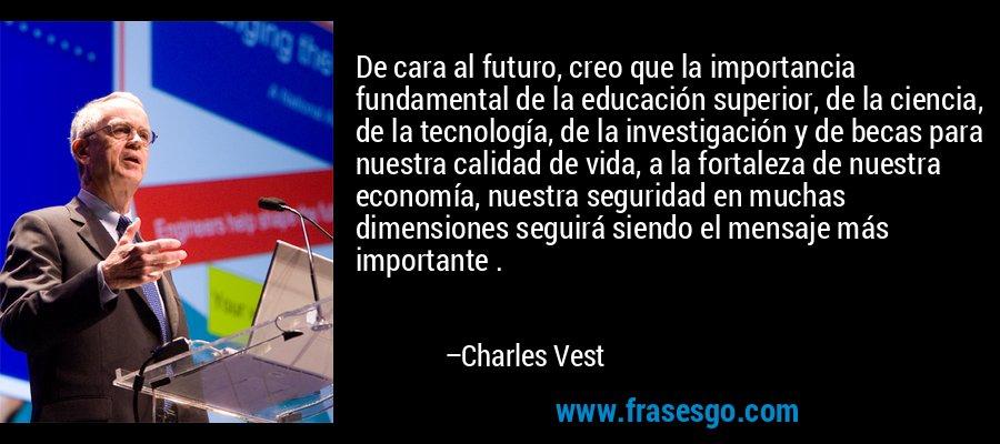 De cara al futuro, creo que la importancia fundamental de la educación superior, de la ciencia, de la tecnología, de la investigación y de becas para nuestra calidad de vida, a la fortaleza de nuestra economía, nuestra seguridad en muchas dimensiones seguirá siendo el mensaje más importante . – Charles Vest