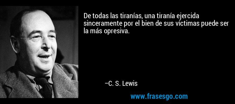 De todas las tiranías, una tiranía ejercida sinceramente por el bien de sus víctimas puede ser la más opresiva. – C. S. Lewis