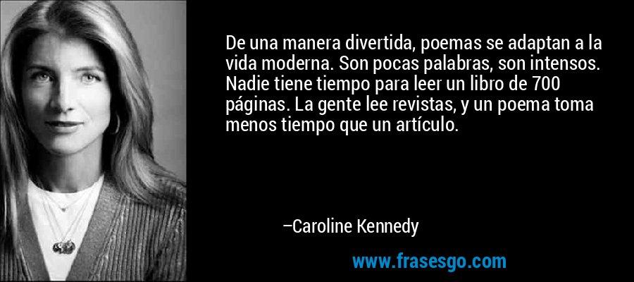 De una manera divertida, poemas se adaptan a la vida moderna. Son pocas palabras, son intensos. Nadie tiene tiempo para leer un libro de 700 páginas. La gente lee revistas, y un poema toma menos tiempo que un artículo. – Caroline Kennedy