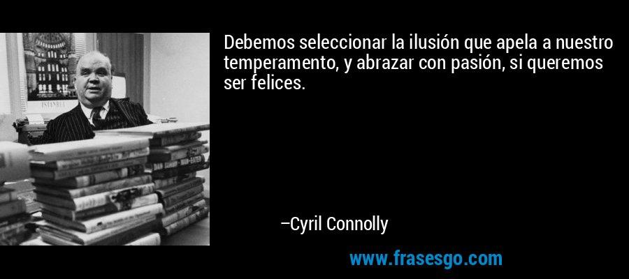 Debemos seleccionar la ilusión que apela a nuestro temperamento, y abrazar con pasión, si queremos ser felices. – Cyril Connolly