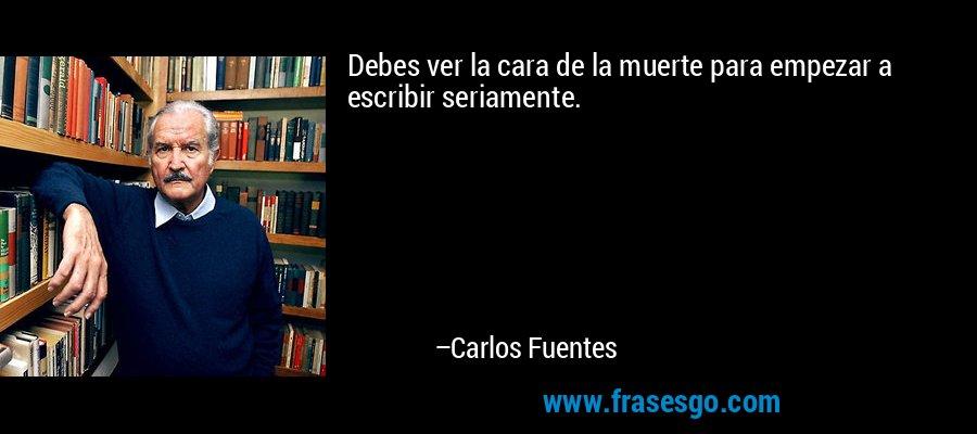 Debes ver la cara de la muerte para empezar a escribir seriamente. – Carlos Fuentes