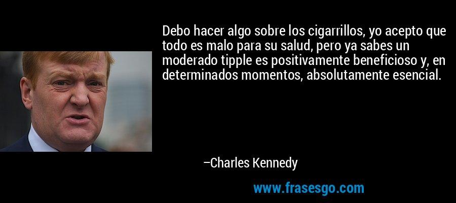 Debo hacer algo sobre los cigarrillos, yo acepto que todo es malo para su salud, pero ya sabes un moderado tipple es positivamente beneficioso y, en determinados momentos, absolutamente esencial. – Charles Kennedy