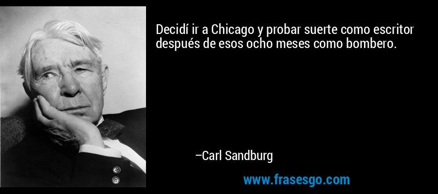 Decidí ir a Chicago y probar suerte como escritor después de esos ocho meses como bombero. – Carl Sandburg