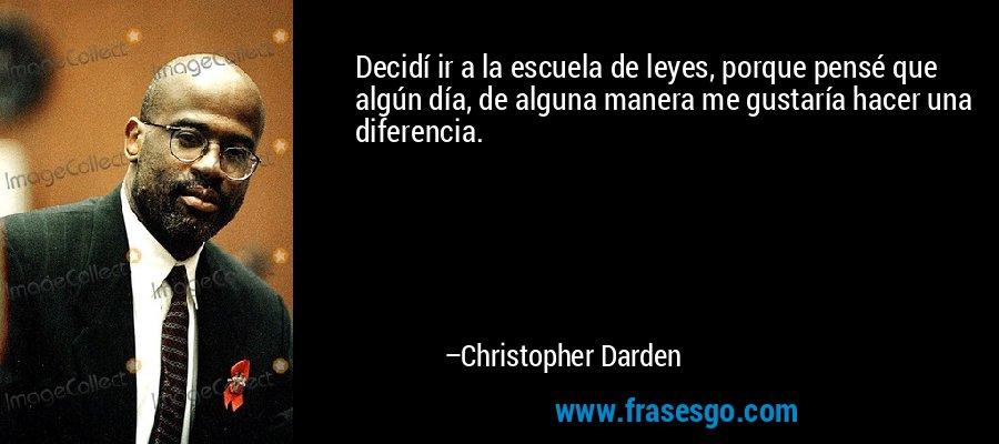 Decidí ir a la escuela de leyes, porque pensé que algún día, de alguna manera me gustaría hacer una diferencia. – Christopher Darden