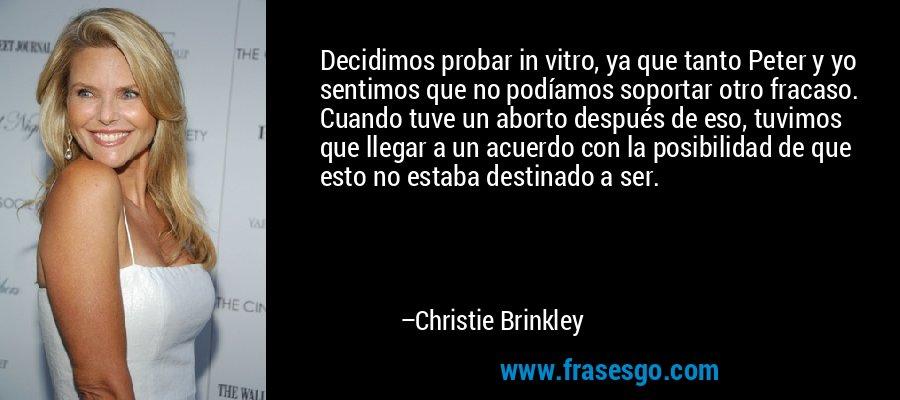 Decidimos probar in vitro, ya que tanto Peter y yo sentimos que no podíamos soportar otro fracaso. Cuando tuve un aborto después de eso, tuvimos que llegar a un acuerdo con la posibilidad de que esto no estaba destinado a ser. – Christie Brinkley