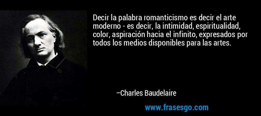 Decir la palabra romanticismo es decir el arte moderno - es decir, la intimidad, espiritualidad, color, aspiración hacia el infinito, expresados por todos los medios disponibles para las artes. – Charles Baudelaire