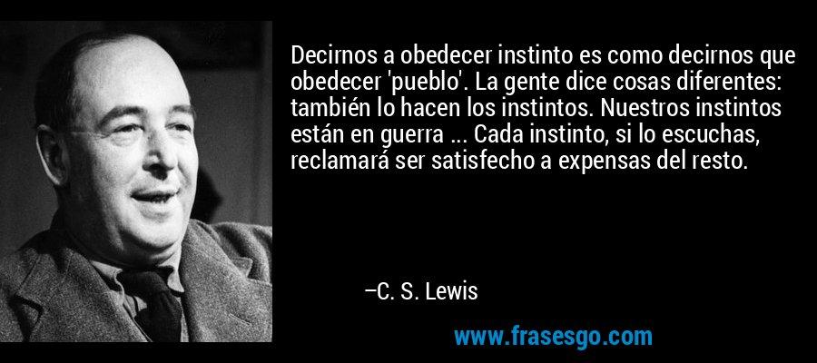 Decirnos a obedecer instinto es como decirnos que obedecer 'pueblo'. La gente dice cosas diferentes: también lo hacen los instintos. Nuestros instintos están en guerra ... Cada instinto, si lo escuchas, reclamará ser satisfecho a expensas del resto. – C. S. Lewis