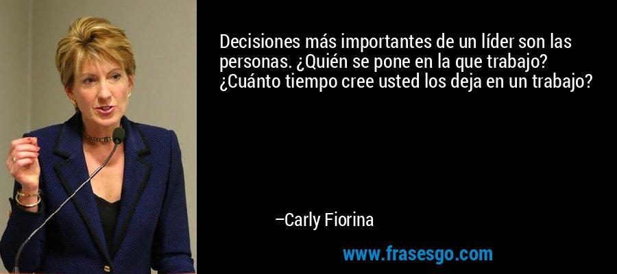Decisiones más importantes de un líder son las personas. ¿Quién se pone en la que trabajo? ¿Cuánto tiempo cree usted los deja en un trabajo? – Carly Fiorina