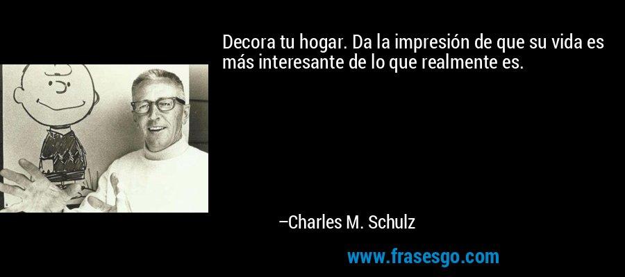 Decora tu hogar. Da la impresión de que su vida es más interesante de lo que realmente es. – Charles M. Schulz