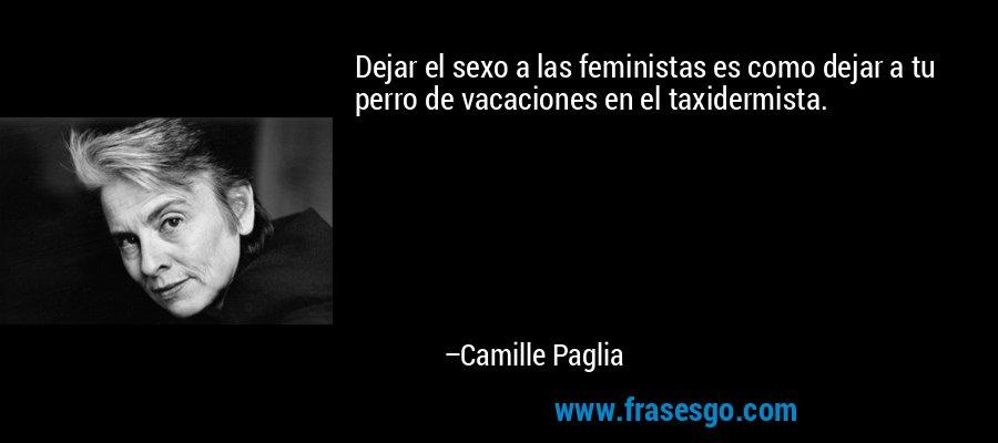 Dejar el sexo a las feministas es como dejar a tu perro de vacaciones en el taxidermista. – Camille Paglia