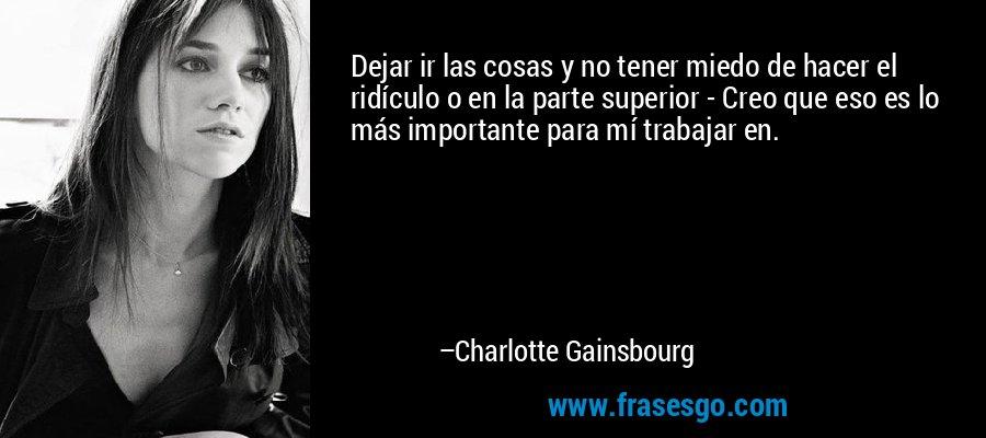 Dejar ir las cosas y no tener miedo de hacer el ridículo o en la parte superior - Creo que eso es lo más importante para mí trabajar en. – Charlotte Gainsbourg