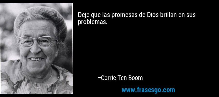 Deje que las promesas de Dios brillan en sus problemas. – Corrie Ten Boom