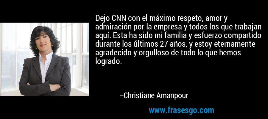 Dejo CNN con el máximo respeto, amor y admiración por la empresa y todos los que trabajan aquí. Esta ha sido mi familia y esfuerzo compartido durante los últimos 27 años, y estoy eternamente agradecido y orgulloso de todo lo que hemos logrado. – Christiane Amanpour