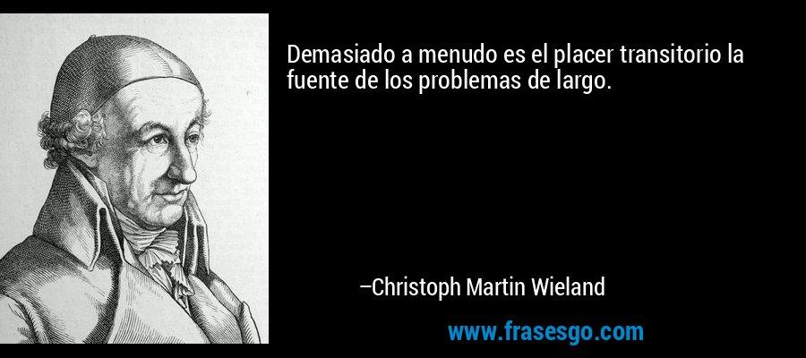 Demasiado a menudo es el placer transitorio la fuente de los problemas de largo. – Christoph Martin Wieland