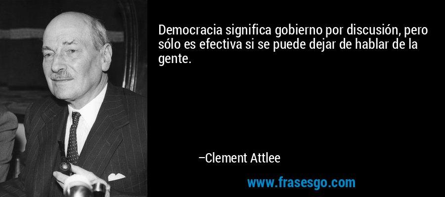 Democracia significa gobierno por discusión, pero sólo es efectiva si se puede dejar de hablar de la gente. – Clement Attlee
