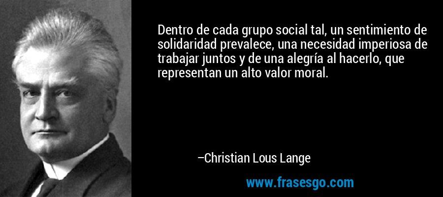 Dentro de cada grupo social tal, un sentimiento de solidaridad prevalece, una necesidad imperiosa de trabajar juntos y de una alegría al hacerlo, que representan un alto valor moral. – Christian Lous Lange