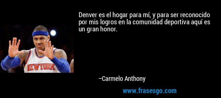 Denver es el hogar para mí, y para ser reconocido por mis logros en la comunidad deportiva aquí es un gran honor. – Carmelo Anthony