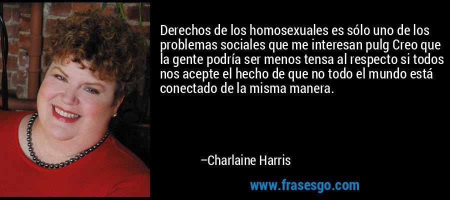 Derechos de los homosexuales es sólo uno de los problemas sociales que me interesan pulg Creo que la gente podría ser menos tensa al respecto si todos nos acepte el hecho de que no todo el mundo está conectado de la misma manera. – Charlaine Harris