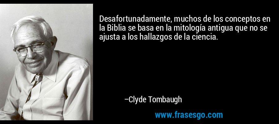 Desafortunadamente, muchos de los conceptos en la Biblia se basa en la mitología antigua que no se ajusta a los hallazgos de la ciencia. – Clyde Tombaugh