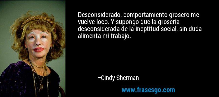 Desconsiderado, comportamiento grosero me vuelve loco. Y supongo que la grosería desconsiderada de la ineptitud social, sin duda alimenta mi trabajo. – Cindy Sherman