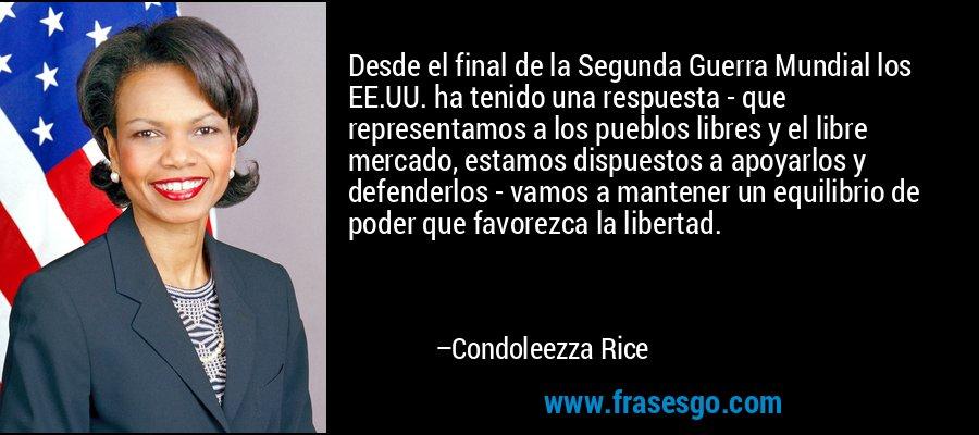 Desde el final de la Segunda Guerra Mundial los EE.UU. ha tenido una respuesta - que representamos a los pueblos libres y el libre mercado, estamos dispuestos a apoyarlos y defenderlos - vamos a mantener un equilibrio de poder que favorezca la libertad. – Condoleezza Rice