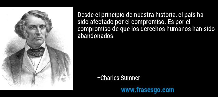 Desde el principio de nuestra historia, el país ha sido afectado por el compromiso. Es por el compromiso de que los derechos humanos han sido abandonados. – Charles Sumner