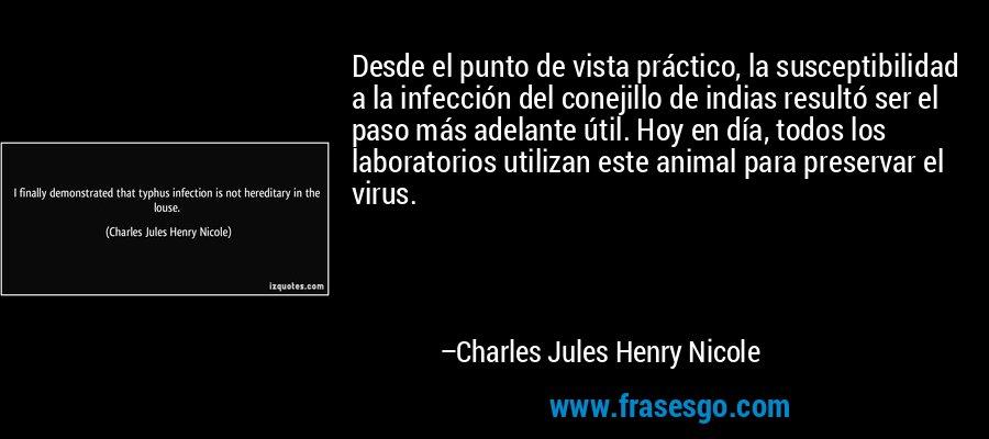 Desde el punto de vista práctico, la susceptibilidad a la infección del conejillo de indias resultó ser el paso más adelante útil. Hoy en día, todos los laboratorios utilizan este animal para preservar el virus. – Charles Jules Henry Nicole