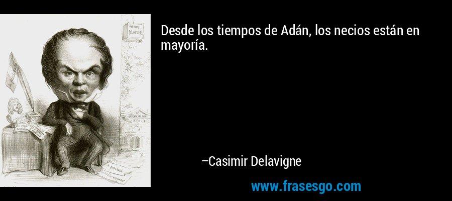 Desde los tiempos de Adán, los necios están en mayoría. – Casimir Delavigne