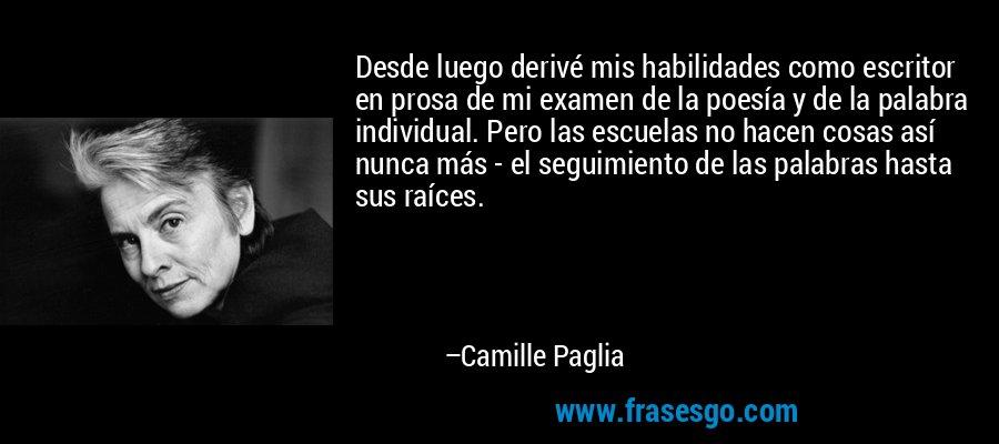 Desde luego derivé mis habilidades como escritor en prosa de mi examen de la poesía y de la palabra individual. Pero las escuelas no hacen cosas así nunca más - el seguimiento de las palabras hasta sus raíces. – Camille Paglia