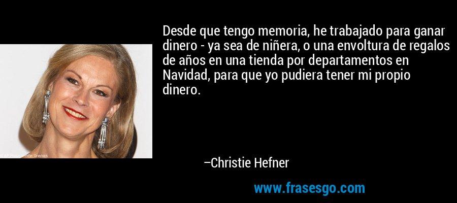 Desde que tengo memoria, he trabajado para ganar dinero - ya sea de niñera, o una envoltura de regalos de años en una tienda por departamentos en Navidad, para que yo pudiera tener mi propio dinero. – Christie Hefner