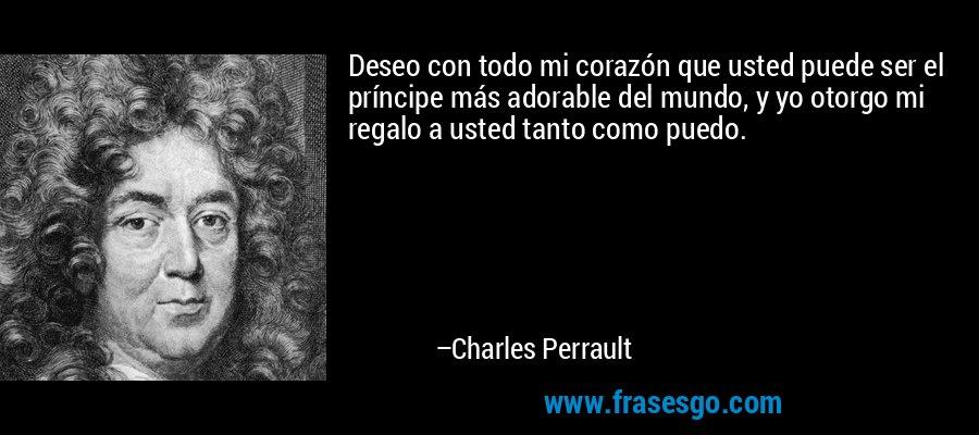 Deseo con todo mi corazón que usted puede ser el príncipe más adorable del mundo, y yo otorgo mi regalo a usted tanto como puedo. – Charles Perrault