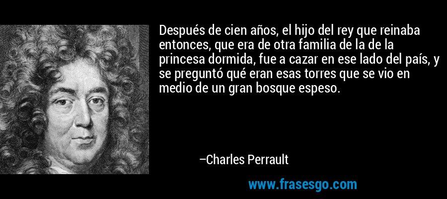 Después de cien años, el hijo del rey que reinaba entonces, que era de otra familia de la de la princesa dormida, fue a cazar en ese lado del país, y se preguntó qué eran esas torres que se vio en medio de un gran bosque espeso. – Charles Perrault