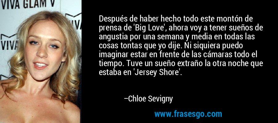 Después de haber hecho todo este montón de prensa de 'Big Love', ahora voy a tener sueños de angustia por una semana y media en todas las cosas tontas que yo dije. Ni siquiera puedo imaginar estar en frente de las cámaras todo el tiempo. Tuve un sueño extraño la otra noche que estaba en 'Jersey Shore'. – Chloe Sevigny