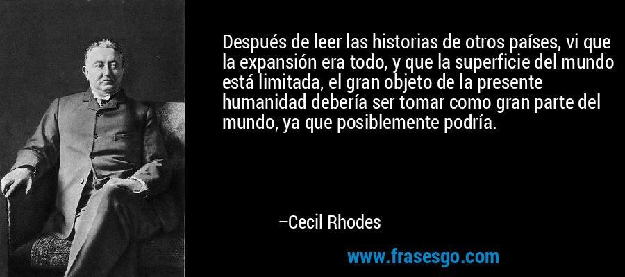 Después de leer las historias de otros países, vi que la expansión era todo, y que la superficie del mundo está limitada, el gran objeto de la presente humanidad debería ser tomar como gran parte del mundo, ya que posiblemente podría. – Cecil Rhodes