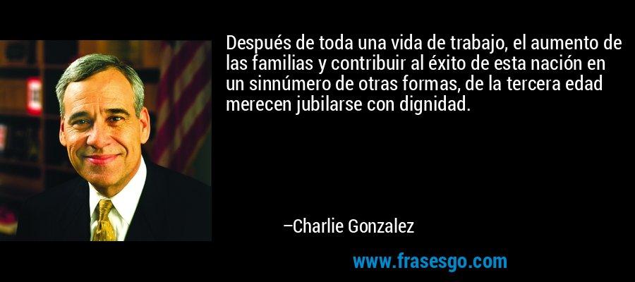 Después de toda una vida de trabajo, el aumento de las familias y contribuir al éxito de esta nación en un sinnúmero de otras formas, de la tercera edad merecen jubilarse con dignidad. – Charlie Gonzalez